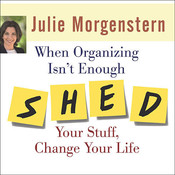 When Organizing Isn't Enough: SHED Your Stuff, Change Your Life Audiobook, by Julie Morgenstern