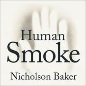 Human Smoke: The Beginnings of World War II, the End of Civilization Audiobook, by Nicholson Baker