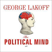 The Political Mind: Why You Cant Understand 21st-Century American Politics with an 18th-Century Brain, by George Lakoff