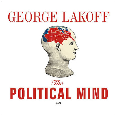 The Political Mind: Why You Cant Understand 21st-Century American Politics with an 18th-Century Brain Audiobook, by George Lakoff