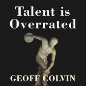 Talent Is Overrated: What Really Separates World-Class Performers from Everybody Else, by Geoff Colvin, David Drummond