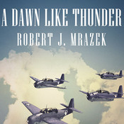 A Dawn Like Thunder: The True Story of Torpedo Squadron Eight, by Robert J. Mrazek
