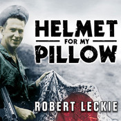 Helmet for My Pillow: From Parris Island to the Pacific; A Young Marine's Stirring Account of Combat in World War II, by Robert Leckie