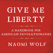 Give Me Liberty: A Handbook for American Revolutionaries, by Naomi Wolf
