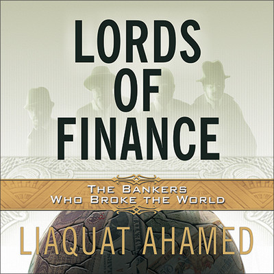 Lords of Finance: The Bankers Who Broke the World Audiobook, by Liaquat Ahamed