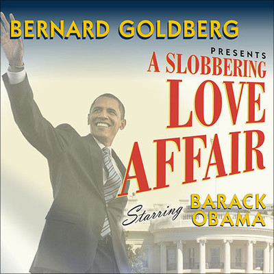 A Slobbering Love Affair: The True (and Pathetic) Story of the Torrid Romance Between ckck Obama and the Mainstream Media Audiobook, by Bernard Goldberg