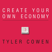 Create Your Own Economy: The Path to Prosperity in a Disordered World, by Tyler Cowen