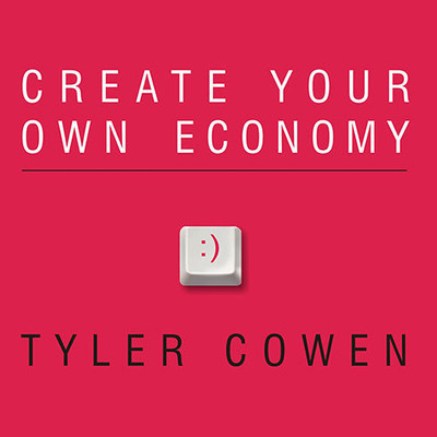 Create Your Own Economy: The Path to Prosperity in a Disordered World Audiobook, by Tyler Cowen
