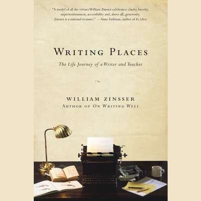 Writing Places: The Life Journey of a Writer and Teacher Audiobook, by William Zinsser