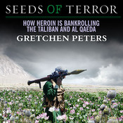 Seeds of Terror: How Heroin Is Bankrolling the Taliban and Al Qaeda Audiobook, by Gretchen Peters
