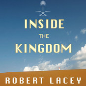 Inside the Kingdom: Kings, Clerics, Modernists, Terrorists, and the Struggle for Saudi Arabia, by Robert Lacey