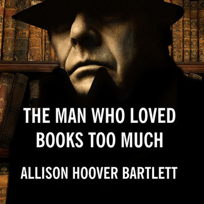 The Man Who Loved Books Too Much: The True Story of a Thief, a Detective, and a World of Literary Obsession Audiobook, by Allison Hoover Bartlett