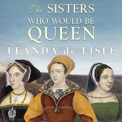 The Sisters Who Would Be Queen: Mary, Katherine, and Lady Jane Grey: A Tudor Tragedy Audiobook, by Leanda de Lisle