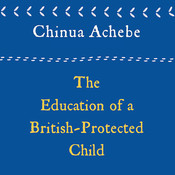 The Education of a British-Protected Child: Essays, by Chinua Achebe