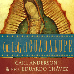 Our Lady of Guadalupe: Mother of the Civilization of Love Audiobook, by Carl Anderson, Eduardo Chavez