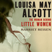 Louisa May Alcott: The Woman behind Little Women, by Harriet Reisen