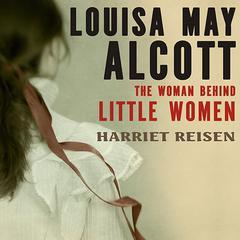 Louisa May Alcott: The Woman Behind Little Women Audiobook, by Harriet Reisen
