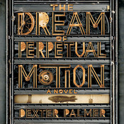 The Dream of Perpetual Motion: A Novel, by Dexter Palmer