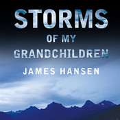 Storms of My Grandchildren: The Truth about the Coming Climate Catastrophe and Our Last Chance to Save Humanity Audiobook, by James Hansen