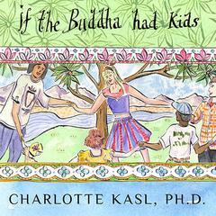 If the Buddha Had Kids: Raising Children to Create a More Peaceful World Audiobook, by Charlotte Kasl, Ph.D., Charlotte Kasl