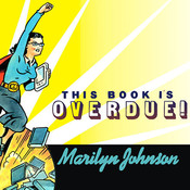 This Book Is Overdue!: How Librarians and Cybrarians Can Save Us All, by Marilyn Johnson