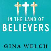 In the Land of Believers: An Outsiders Extraordinary Journey into the Heart of the Evangelical Church Audiobook, by Gina Welch