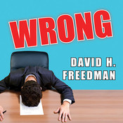 Wrong: Why Experts (Scientists, Finance Wizards, Doctors, Relationship Gurus, Celebrity CEOs, High-Powered Consultants, Health Officials and More) Keep Failing Us—and How to Know When Not to Trust Them Audiobook, by David H. Freedman