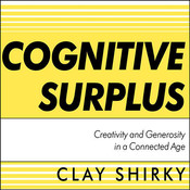 Cognitive Surplus: Creativity and Generosity in a Connected Age, by Clay Shirky