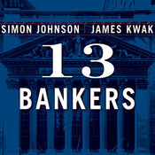 13 Bankers: The Wall Street Takeover and the Next Financial Meltdown, by Simon Johnson, James Kwak