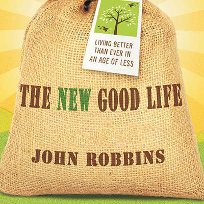 The New Good Life: Living Better Than Ever in an Age of Less Audiobook, by John Robbins