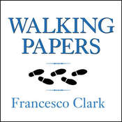 Walking Papers: The Accident that Changed My Life, and the Business that Got Me Back on My Feet, by Francesco Clark