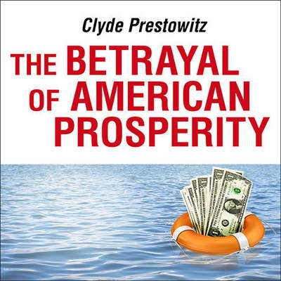 The Betrayal of American Prosperity: Free Market Delusions, America's Decline, and How We Must Compete in the Post-Dollar Era Audiobook, by Clyde Prestowitz