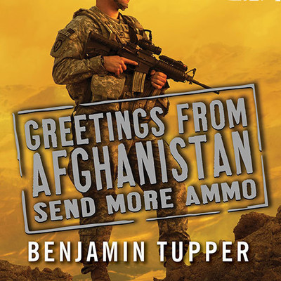 Greetings from Afghanistan, Send More Ammo: Dispatches from Taliban Country Audiobook, by Benjamin Tupper