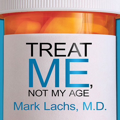 Treat Me, Not My Age: A Doctors Guide to Getting the Best Care as You or a Loved One Gets Older Audiobook, by Mark Lachs