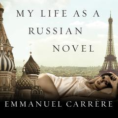My Life as a Russian Novel: A Memoir Audiobook, by Emmanuel Carrère
