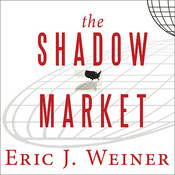 The Shadow Market: How a Group of Wealthy Nations and Powerful Investors Secretly Dominate the World Audiobook, by Eric J. Weiner