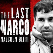 The Last Narco: Inside the Hunt for El Chapo, the Worlds Most-Wanted Drug Lord, by Malcolm Beith