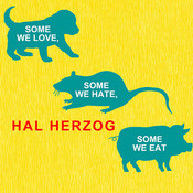 Some We Love, Some We Hate, Some We Eat: Why It's So Hard to Think Straight about Animals, by Hal Herzog