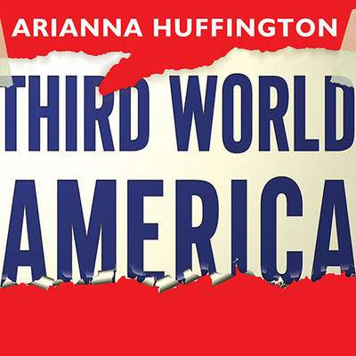 Third World America: How Our Politicians Are Abandoning the Middle Class and Betraying the American Dream Audiobook, by Arianna Huffington