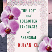 The Lost and Forgotten Languages of Shanghai: A Novel, by Ruiyan Xu