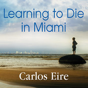 Learning to Die in Miami: Confessions of a Refugee Boy, by Carlos Eire