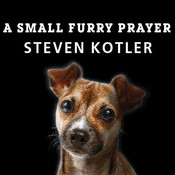 A Small Furry Prayer: Dog Rescue and the Meaning of Life, by Steven Kotler