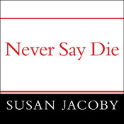 Never Say Die: The Myth and Marketing of the New Old Age Audiobook, by Susan Jacoby