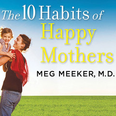 The 10 Habits of Happy Mothers: Reclaiming Our Passion, Purpose, and Sanity Audiobook, by Meg Meeker