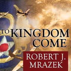 To Kingdom Come: An Epic Saga of Survival in the Air War Over Germany Audiobook, by Robert J. Mrazek, Will Thomas