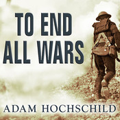 To End All Wars: A Story of Loyalty and Rebellion, 1914-1918, by Adam Hochschild