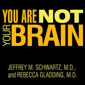 You Are Not Your Brain: The 4-Step Solution for Changing Bad Habits, Ending Unhealthy Thinking, and Taking Control of Your Life, by Jeffrey M. Schwartz, Rebecca Gladding
