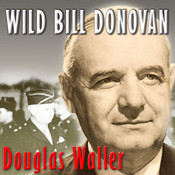 Wild Bill Donovan: The Spymaster Who Created the OSS and Modern American Espionage, by Douglas Waller