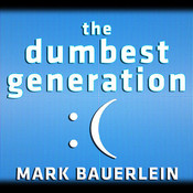 The Dumbest Generation: How the Digital Age Stupefies Young Americans and Jeopardizes Our Future (Or, Dont Trust Anyone Under 30), by Mark Bauerlein
