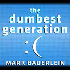 The Dumbest Generation: How the Digital Age Stupefies Young Americans and Jeopardizes Our Future (Or, Dont Trust Anyone Under 30) Audiobook, by Mark Bauerlein